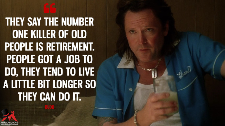 They say the number one killer of old people is retirement. People got a job to do, they tend to live a little bit longer so they can do it. - Budd (Kill Bill: Vol. 2 Quotes)