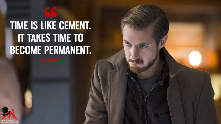 Time is like cement. It takes time to become permanent. - Rip Hunter (Legends of Tomorrow Quotes)