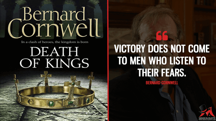 Victory does not come to men who listen to their fears. - Bernard Cornwell (Death of Kings Quotes)