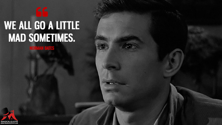 We all go a little mad sometimes. - Norman Bates (Psycho Quotes)