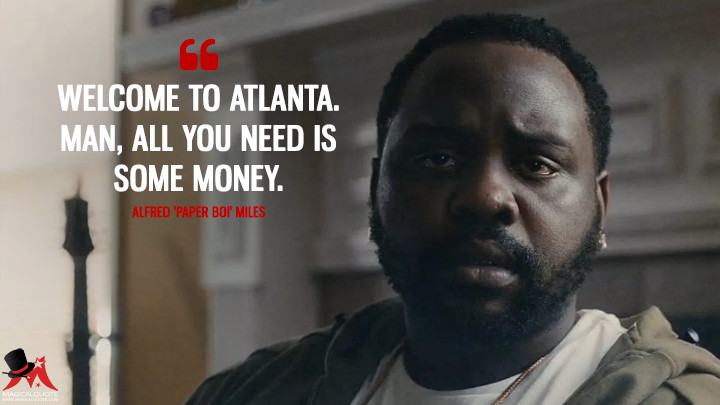 Welcome to Atlanta. Man, all you need is some money. - Alfred 'Paper Boi' Miles (Atlanta Quotes)