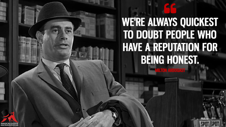 We're always quickest to doubt people who have a reputation for being honest. - Milton Arbogast (Psycho Quotes)