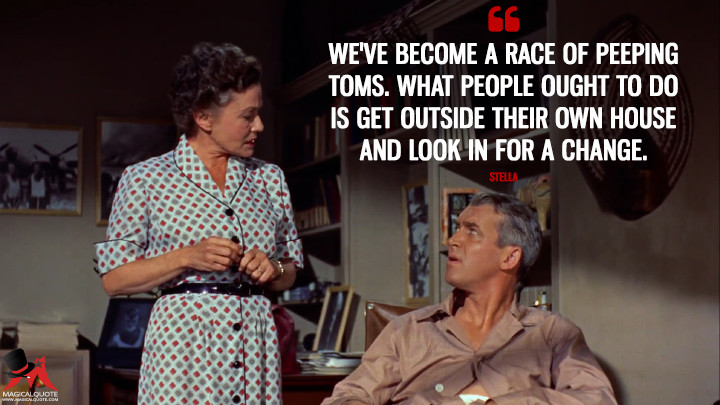 We've become a race of Peeping Toms. What people ought to do is get outside their own house and look in for a change. - Stella (Rear Window Quotes)