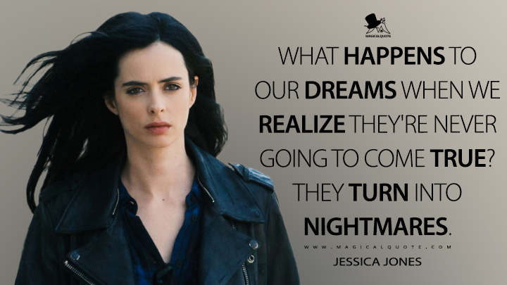 What happens to our dreams when we realize they're never going to come true? They turn into nightmares. - Jessica Jones (Jessica Jones Quotes)