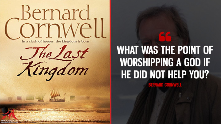 What was the point of worshipping a god if he did not help you? - Bernard Cornwell (The Last Kingdom Quotes)