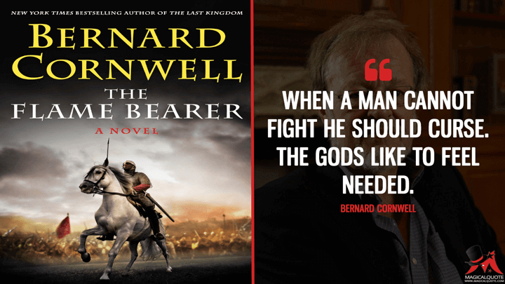 When a man cannot fight he should curse. The gods like to feel needed. - Bernard Cornwell (The Flame Bearer Quotes)