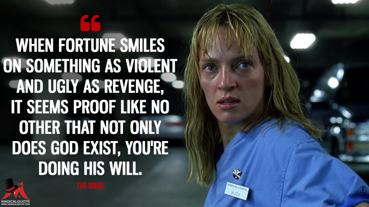 When fortune smiles on something as violent and ugly as revenge, it seems proof like no other that not only does God exist, you're doing his will. - The Bride (Kill Bill: Vol. 1 Quotes)