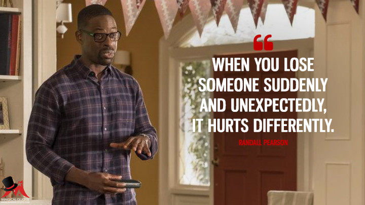 When you lose someone suddenly and unexpectedly, it hurts differently. - Randall Pearson (This Is Us Quotes)