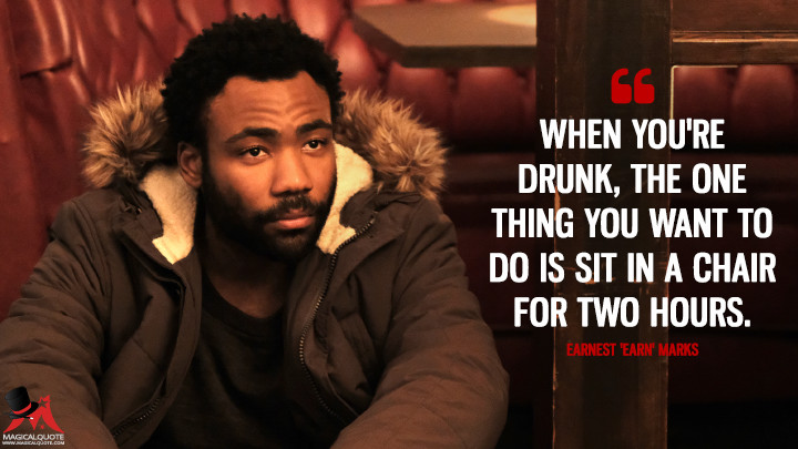 When you're drunk, the one thing you want to do is sit in a chair for two hours. - Earnest 'Earn' Marks (Atlanta Quotes)
