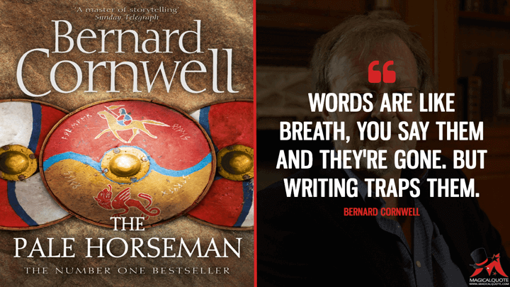 Words are like breath, you say them and they're gone. But writing traps them. - Bernard Cornwell (The Pale Horseman Quotes)