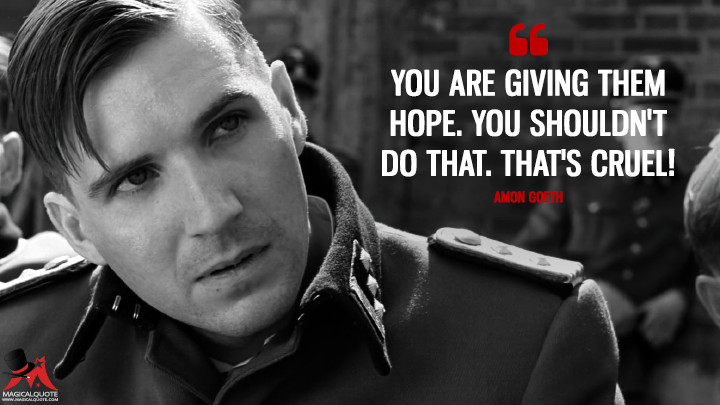 You are giving them hope. You shouldn't do that. That's cruel! - Amon Goeth (Schindler's List Quotes)