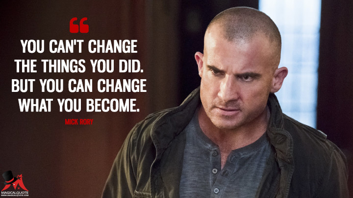 You can't change the things you did. But you can change what you become. - Mick Rory (Legends of Tomorrow Quotes)