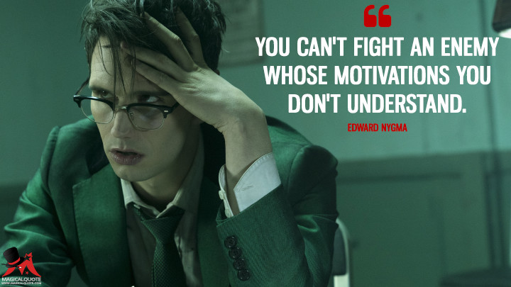 You can't fight an enemy whose motivations you don't understand. - Edward Nygma (Gotham Quotes)