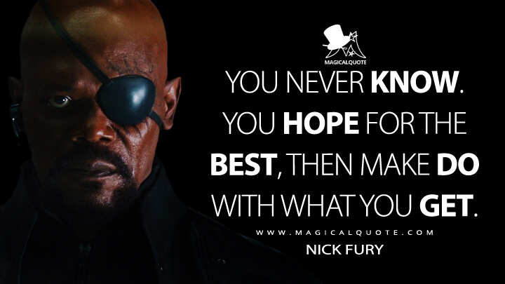 You never know. You hope for the best, then make do with what you get. - Nick Fury (Avengers: Age of Ultron Quotes)