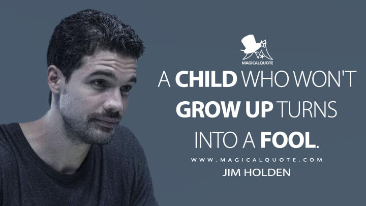 A child who won't grow up turns into a fool. - James Holden (The Expanse Quotes)