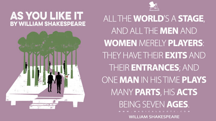 All the world's a stage, and all the men and women merely players: they have their exits and their entrances; and one man in his time plays many parts, his acts being seven ages. - William Shakespeare (As You Like It Quotes)