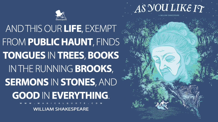 And this our life, exempt from public haunt, finds tongues in trees, books in the running brooks, sermons in stones, and good in everything. - William Shakespeare (As You Like It Quotes)