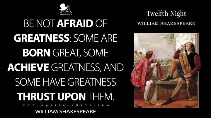 Be not afraid of greatness: some are born great, some achieve greatness, and some have greatness thrust upon them. - William Shakespeare (Twelfth Night Quotes)