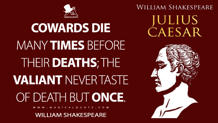 Cowards die many times before their deaths; the valiant never taste of death but once. - William Shakespeare (Julius Caesar Quotes)