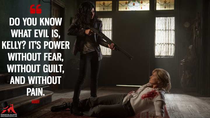 Do you know what evil is, Kelly? It's power without fear, without guilt, and without pain. - Ruby (Ash vs Evil Dead Quotes)