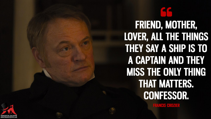 Friend, mother, lover, all the things they say a ship is to a captain and they miss the only thing that matters. Confessor. - Francis Crozier (The Terror Quotes)