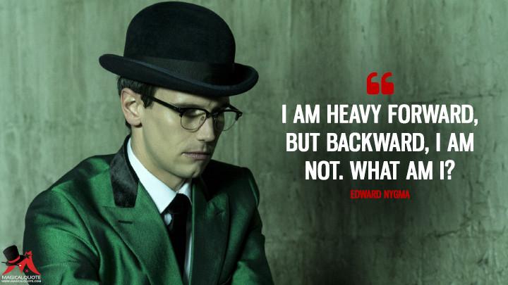 I am heavy forward, but backward, I am not. What am I?- Edward Nygma (Gotham Quotes)