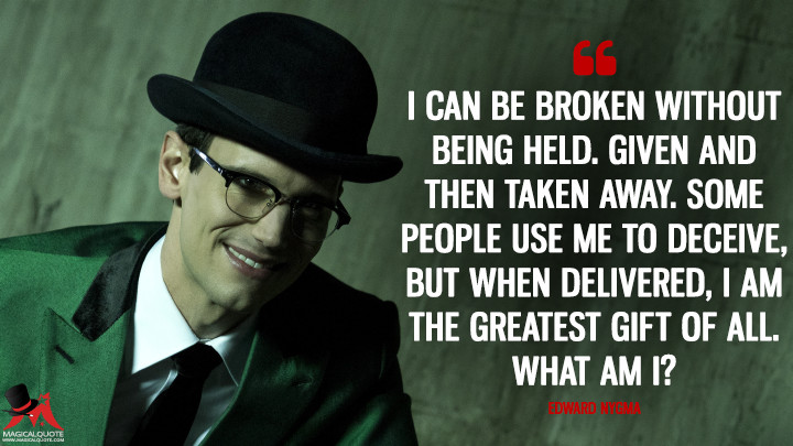 I can be broken without being held. Given and then taken away. Some people use me to deceive, but when delivered, I am the greatest gift of all. What am I? - Edward Nygma (Gotham Quotes)