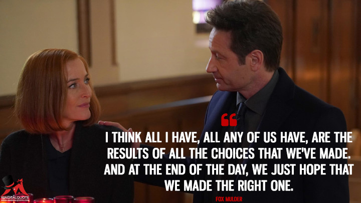 I think all I have, all any of us have, are the results of all the choices that we've made. And at the end of the day, we just hope that we made the right one. - Fox Mulder (The X-Files Quotes)