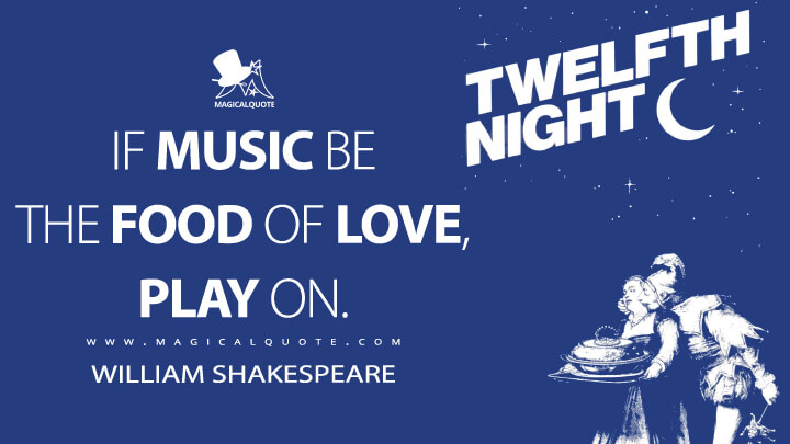 If music be the food of love, play on. - William Shakespeare (Twelfth Night Quotes)