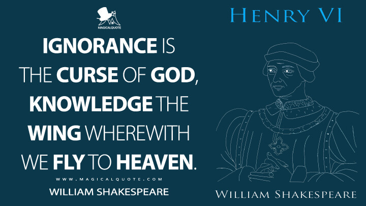 Ignorance is the curse of God, Knowledge the wing wherewith we fly to heaven. - William Shakespeare (Henry VI, Part 2 Quotes)