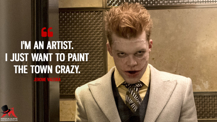 I'm an artist. I just want to paint the town crazy. - Jerome Valeska (Gotham Quotes)