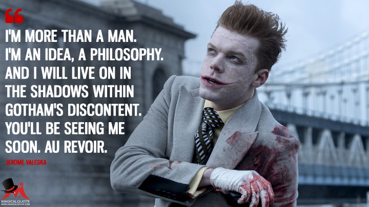 I'm more than a man. I'm an idea, a philosophy. And I will live on in the shadows within Gotham's discontent. You'll be seeing me soon. Au revoir. - Jerome Valeska (Gotham Quotes)