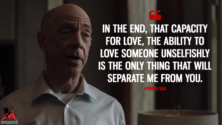 In the end, that capacity for love, the ability to love someone unselfishly is the only thing that will separate me from you. - Howard Silk (Counterpart Quotes)