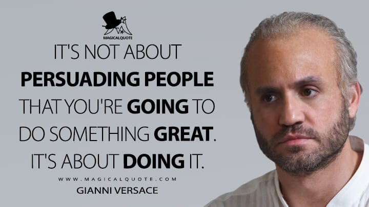 It's not about persuading people that you're going to do something great. It's about doing it. - Gianni Versace (American Crime Story Quotes)