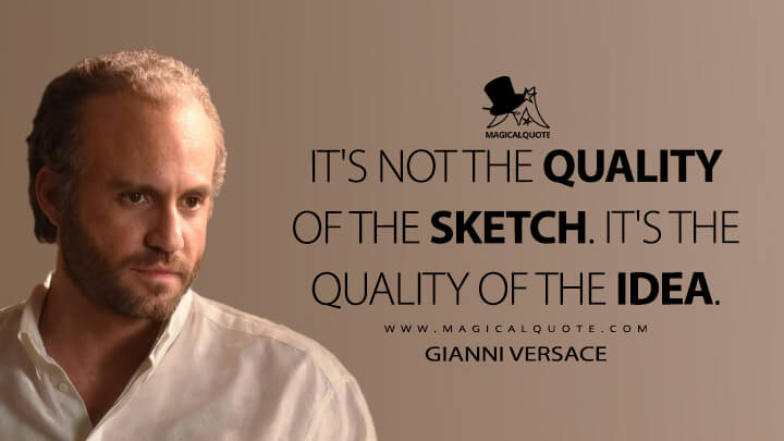 It's not the quality of the sketch. It's the quality of the idea. - Gianni Versace (American Crime Story Quotes)