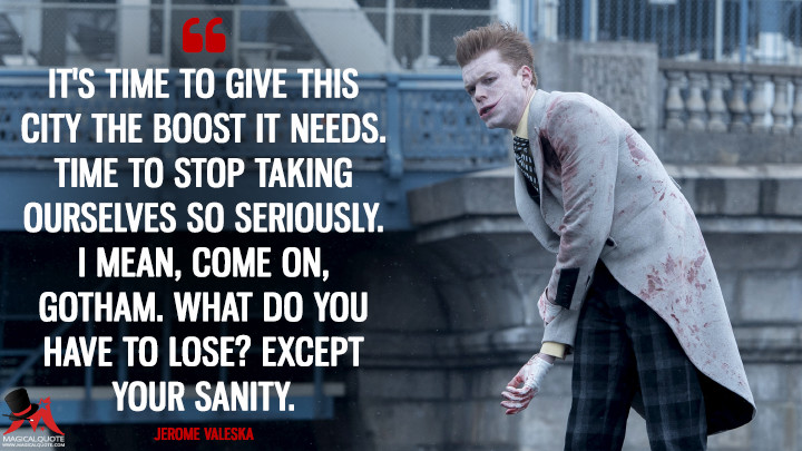 It's time to give this city the boost it needs. Time to stop taking ourselves so seriously. I mean, come on, Gotham. What do you have to lose? Except your sanity. - Jerome Valeska (Gotham Quotes)