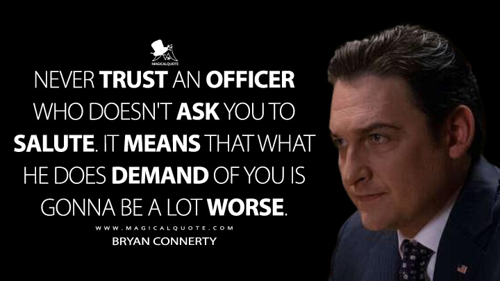 Never trust an officer who doesn't ask you to salute. It means that what he does demand of you is gonna be a lot worse. - Bryan Connerty (Billions Quotes)