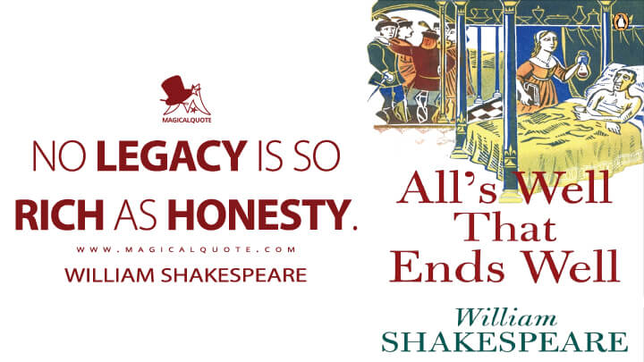 No legacy is so rich as honesty. - William Shakespeare (All's Well That Ends Well Quotes)