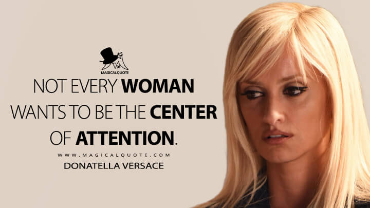 Not every woman wants to be the center of attention. - Donatella Versace (American Crime Story Quotes)