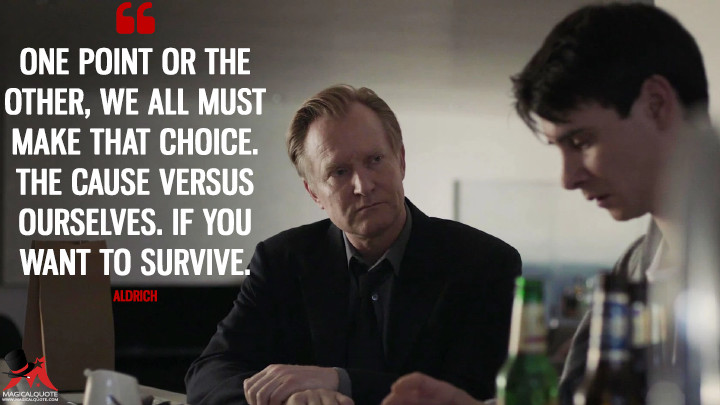 One point or the other, we all must make that choice. The cause versus ourselves. If you want to survive. - Aldrich (Counterpart Quotes)