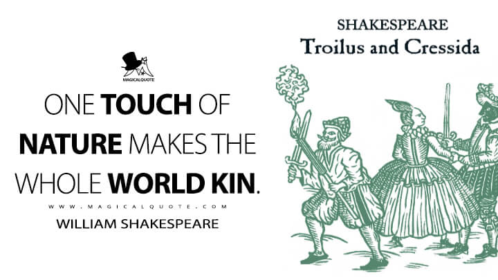 One touch of nature makes the whole world kin. - William Shakespeare (Troilus and Cressida Quotes)