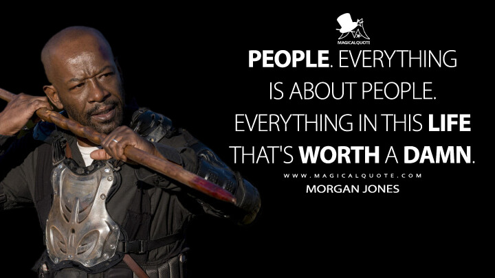 People. Everything is about people. Everything in this life that's worth a damn. - Morgan Jones (The Walking Dead Quotes)