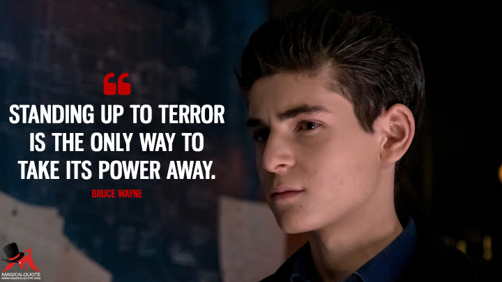 Standing up to terror is the only way to take its power away. - Bruce Wayne (Gotham Quotes)