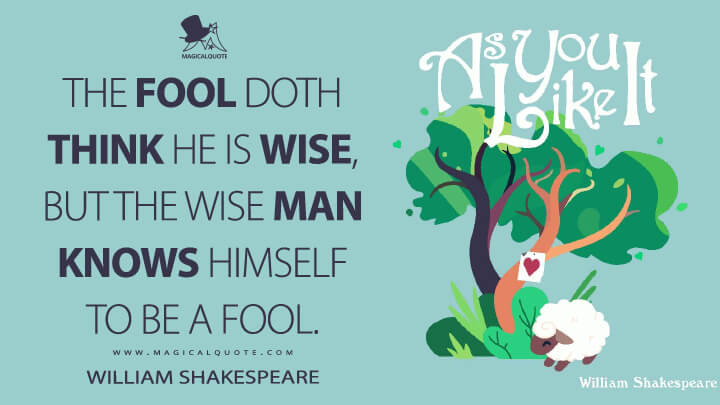 The fool doth think he is wise, but the wise man knows himself to be a fool. - William Shakespeare (As You Like It Quotes)