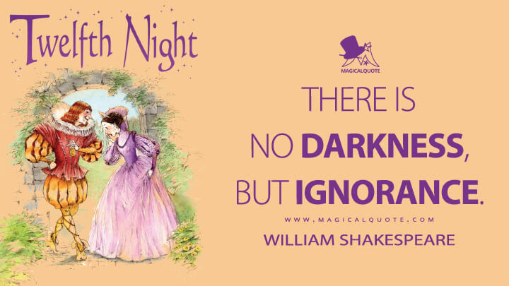 There is no darkness, but ignorance. - William Shakespeare (Twelfth Night Quotes)