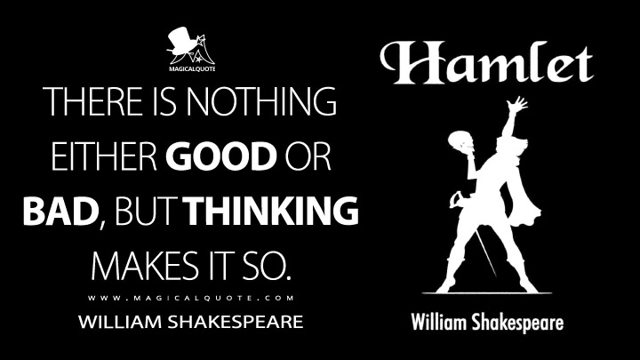 There is nothing either good or bad, but thinking makes it so. - William Shakespeare (Hamlet Quotes)
