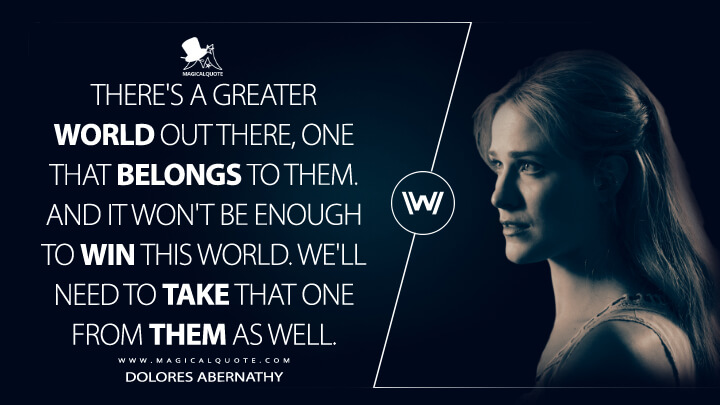 There's a greater world out there, one that belongs to them. And it won't be enough to win this world. We'll need to take that one from them as well. - Dolores Abernathy (Westworld Quotes)