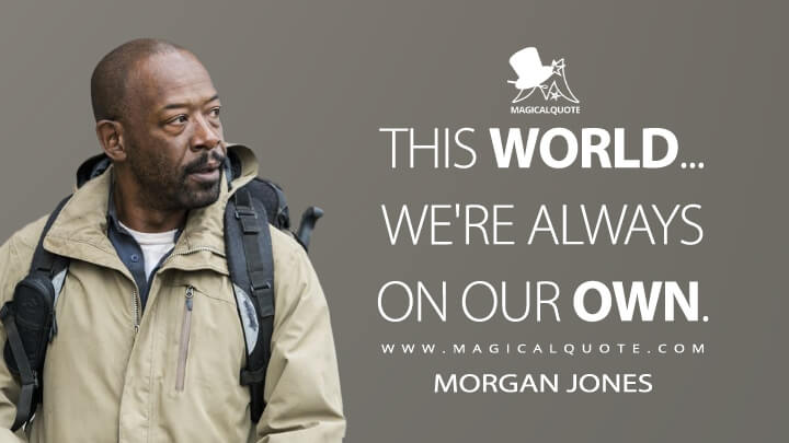 This world... we're always on our own. - Morgan Jones (Fear the Walking Dead Quotes)