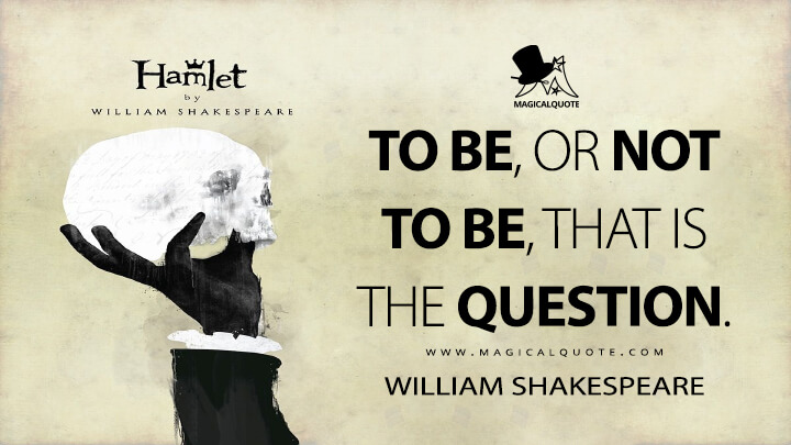 To be, or not to be, that is the question. - William Shakespeare (Hamlet Quotes)