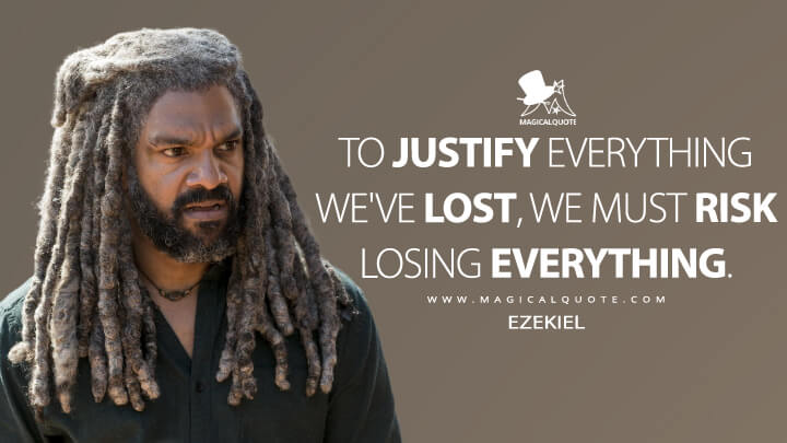 To justify everything we've lost, we must risk losing everything. - Ezekiel (The Walking Dead Quotes)